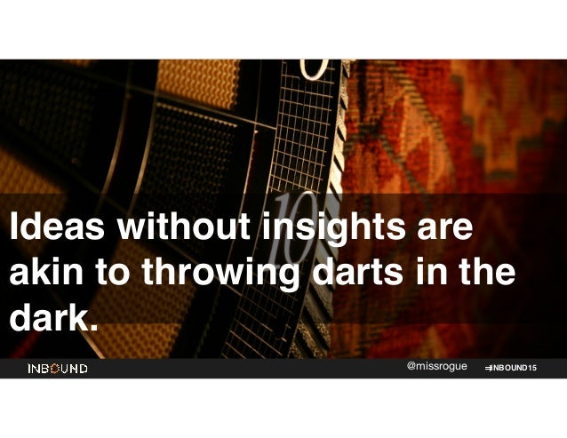 INBOUND15@missrogue Ideas without insights are akin to throwing darts in the dark.
