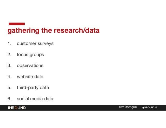 INBOUND15@missrogue gathering the research/data 1. customer surveys  2. focus groups  3. observations  4. website data  5....