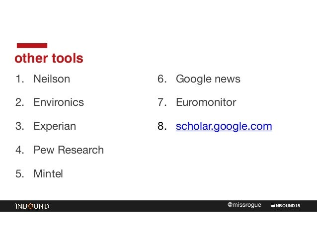 INBOUND15@missrogue other tools 1. Neilson  2. Environics  3. Experian  4. Pew Research  5. Mintel  6. Google news  7. Eur...