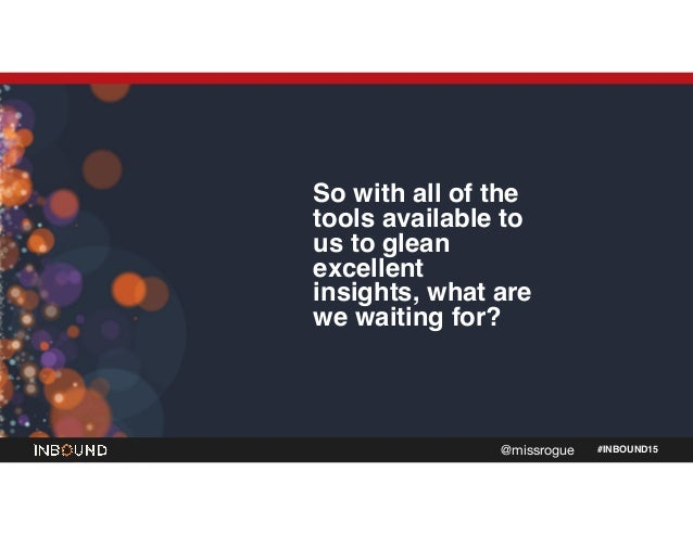 #INBOUND15@missrogue So with all of the tools available to us to glean excellent insights, what are we waiting for?