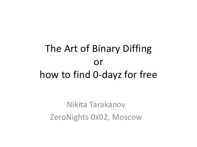 The Art of Binary Diffing            orhow to find 0-dayz for free      Nikita Tarakanov  ZeroNights 0x02, Moscow