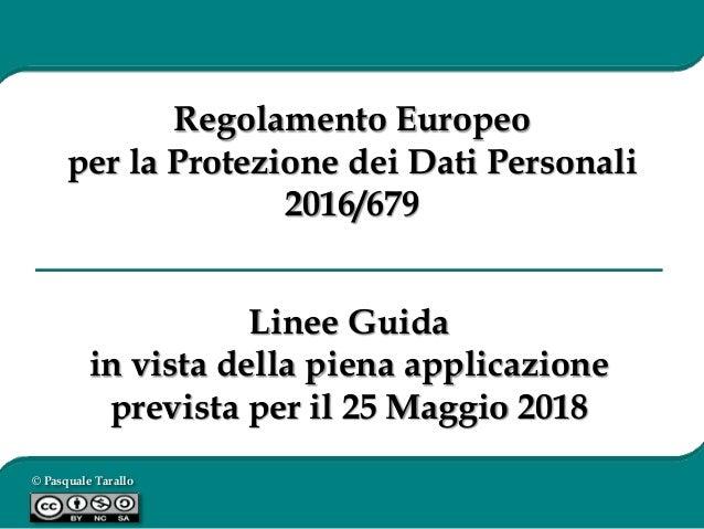 © Pasquale Tarallo Linee Guida in vista della piena applicazione prevista per il 25 Maggio 2018 Regolamento Europeo per la...