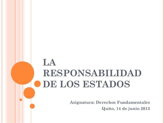 LARESPONSABILIDADDE LOS ESTADOSAsignatura: Derechos FundamentalesQuito, 14 de junio 2013