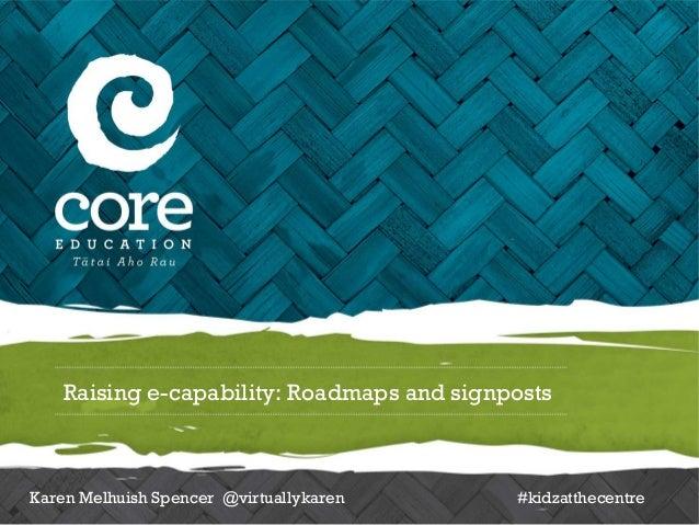 Raising e-capability: Roadmaps and signpostsKaren Melhuish Spencer @virtuallykaren     #kidzatthecentre
