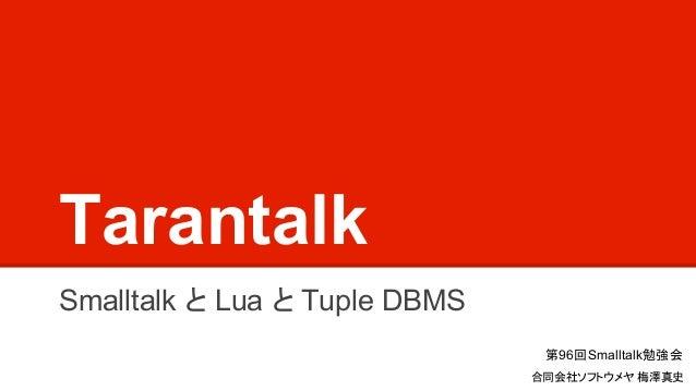Tarantalk Smalltalk と Lua と Tuple DBMS 第96回Smalltalk勉強会 合同会社ソフトウメヤ 梅澤真史