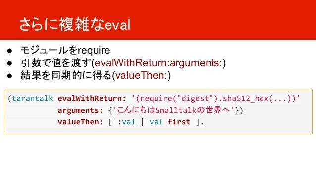 さらに複雑なeval こんにちは の世界へ ● モジュールをrequire ● 引数で値を渡す(evalWithReturn:arguments:) ● 結果を同期的に得る(valueThen:)