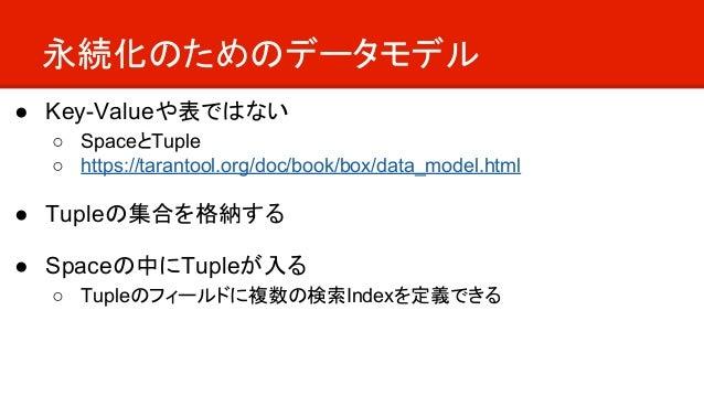 永続化のためのデータモデル ● Key-Valueや表ではない ○ SpaceとTuple ○ https://tarantool.org/doc/book/box/data_model.html ● Tupleの集合を格納する ● Space...