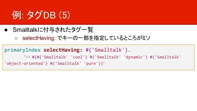 """例: タグDB (5) ● Smalltalkに付与されたタグ一覧 ○ selectHaving: でキーの一部を指定しているところがミソ """"=> """""""
