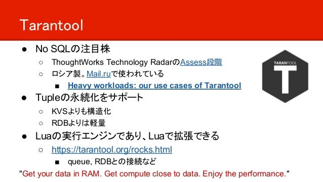 Tarantool ● No SQLの注目株 ○ ThoughtWorks Technology RadarのAssess段階 ○ ロシア製。Mail.ruで使われている ■ Heavy workloads: our use cases of ...