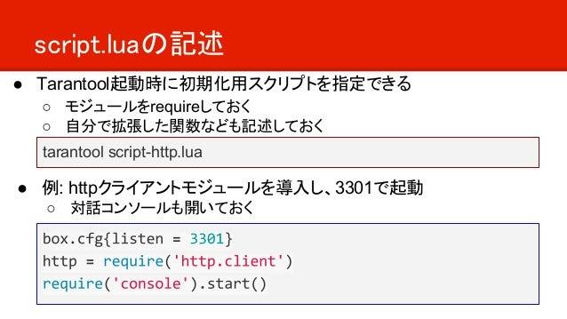 script.luaの記述 ● Tarantool起動時に初期化用スクリプトを指定できる ○ モジュールをrequireしておく ○ 自分で拡張した関数なども記述しておく ● 例: httpクライアントモジュールを導入し、3301で起動 ○ 対...