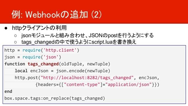 例: Webhookの追加 (2) ● httpクライアントの利用 ○ jsonモジュールと組み合わせ、JSONのpostを行うようにする ○ tags_changedの中で使うようにscript.luaを書き換え