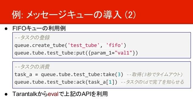 例: メッセージキューの導入 (2) ● FIFOキューの利用例 ● Tarantalkからevalで上記のAPIを利用 タスクの登録 タスクの消費 取得 秒でタイムアウト タスクの で完了を知らせる