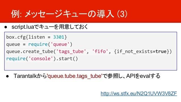 例: メッセージキューの導入 (3) ● script.luaでキューを用意しておく ● Tarantalkから'queue.tube.tags_tube'で参照し、APIをevalする http://ws.stfx.eu/N2Q1UVW3V8...