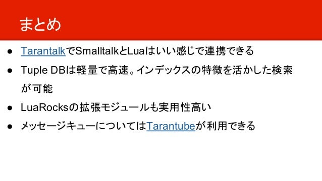 まとめ ● TarantalkでSmalltalkとLuaはいい感じで連携できる ● Tuple DBは軽量で高速。インデックスの特徴を活かした検索 が可能 ● LuaRocksの拡張モジュールも実用性高い ● メッセージキューについてはTar...