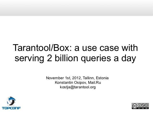 Tarantool/Box: a use case withserving 2 billion queries a day        November 1st, 2012, Tallinn, Estonia            Konst...