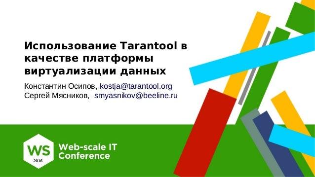 Использование Tarantool в качестве платформы виртуализации данных Константин Осипов, kostja@tarantool.org Сергей Мясников,...