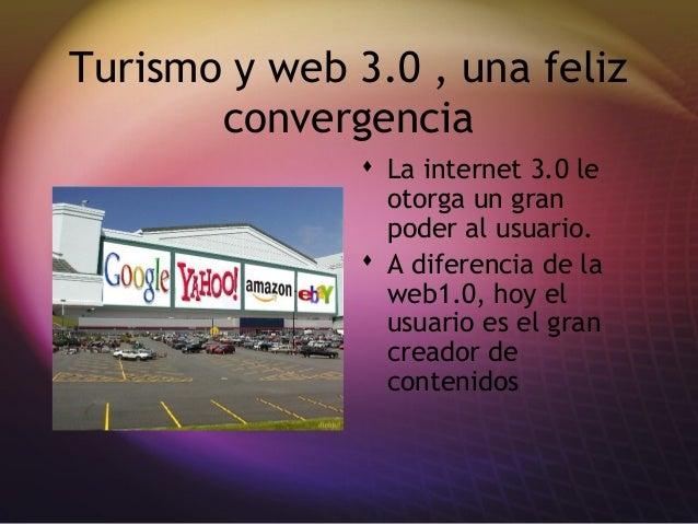 Turismo y web 3.0 , una feliz convergencia  La internet 3.0 le otorga un gran poder al usuario.  A diferencia de la web1...