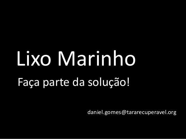 Lixo Marinho Faça parte da solução! daniel.gomes@tararecuperavel.org