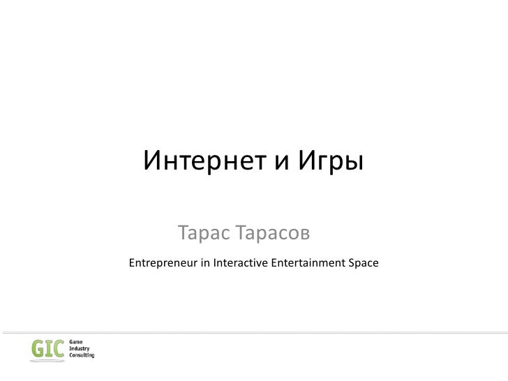 Интернет и Игры<br />Тарас Тарасов<br />Entrepreneur in Interactive Entertainment Space<br />