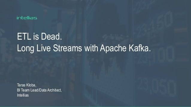 ETL is Dead. Long Live Streams with Apache Kafka. Taras Kloba, BI Team Lead/Data Architect, Intellias