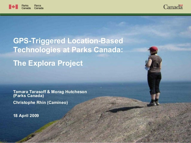 GPS-Triggered Location-Based Technologies at Parks Canada: The Explora Project Tamara Tarasoff & Morag Hutcheson (Parks Ca...