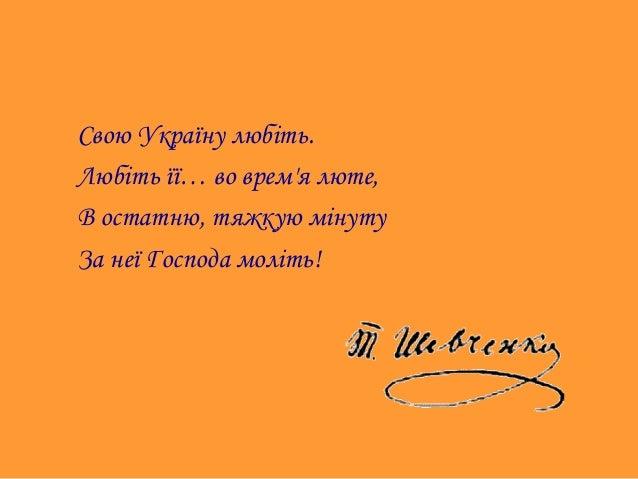 Свою Україну любіть. Любіть її… во врем'я люте, В остатню, тяжкую мінуту За неї Господа моліть!