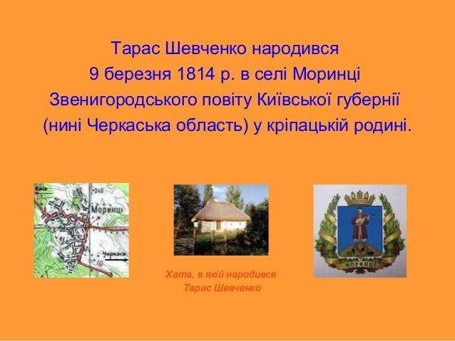 Тарас Шевченко народився 9 березня 1814 р. в селі Моринці Звенигородського повіту Київської губернії (нині Черкаська облас...