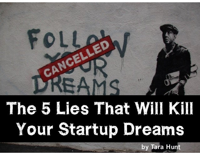 l@missrogue | @tctotem | #startuplies The 5 Lies That Will Kill Your Startup Dreams by Tara Hunt