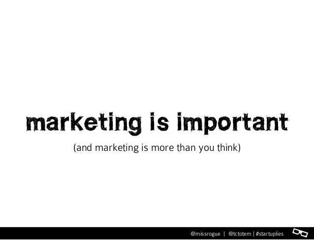 l@missrogue | @tctotem | #startuplies marketing is important (and marketing is more than you think)
