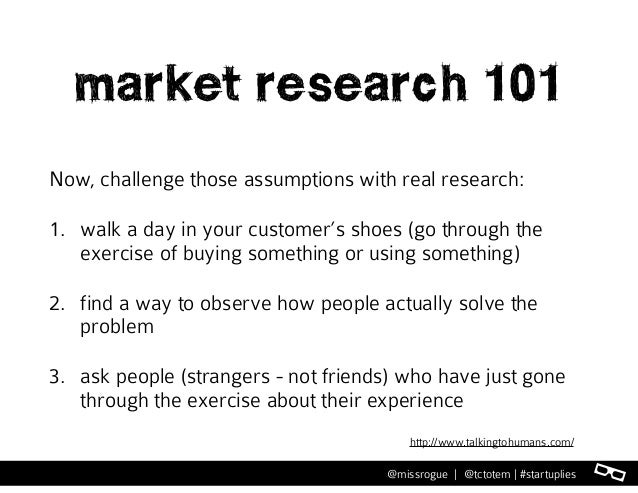 l@missrogue | @tctotem | #startuplies market research 101 Now, challenge those assumptions with real research: 1. walk a d...
