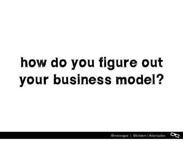 l@missrogue | @tctotem | #startuplies how do you figure out your business model?
