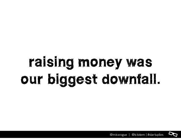 l@missrogue | @tctotem | #startuplies raising money was our biggest downfall.