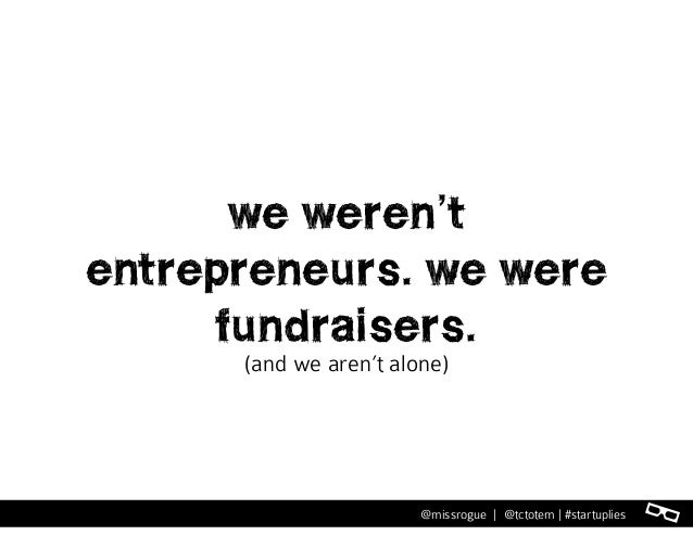 l@missrogue | @tctotem | #startuplies we weren't entrepreneurs. we were fundraisers. (and we aren't alone)