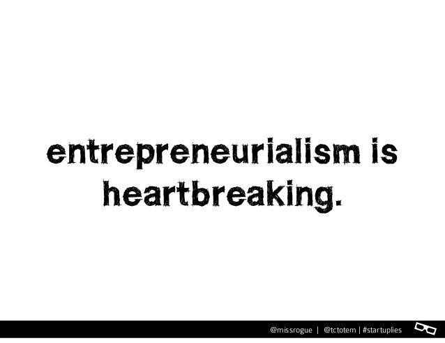l@missrogue | @tctotem | #startuplies entrepreneurialism is heartbreaking.