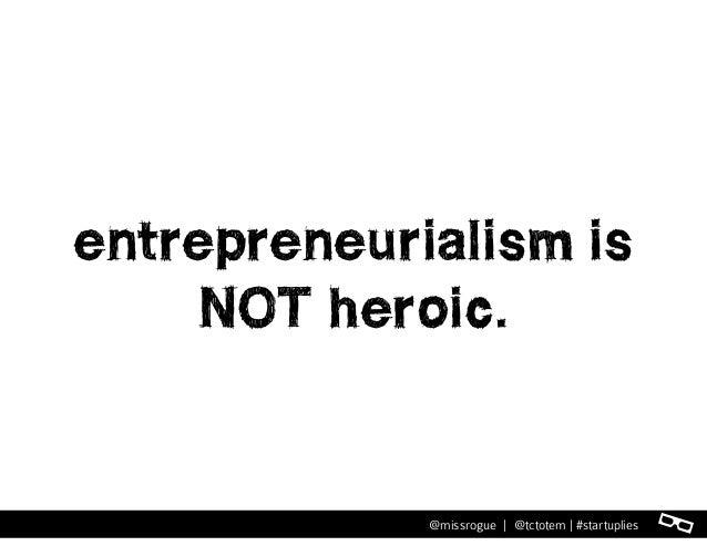 l@missrogue | @tctotem | #startuplies entrepreneurialism is NOT heroic.