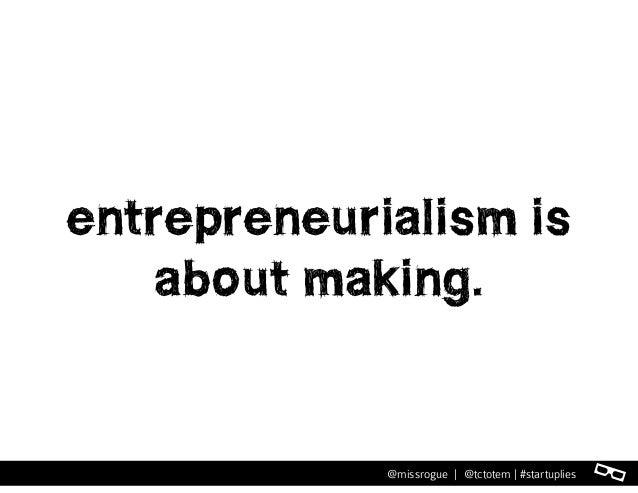 l@missrogue   @tctotem   #startuplies entrepreneurialism is about making.