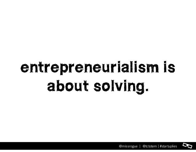 l@missrogue | @tctotem | #startuplies entrepreneurialism is about solving.