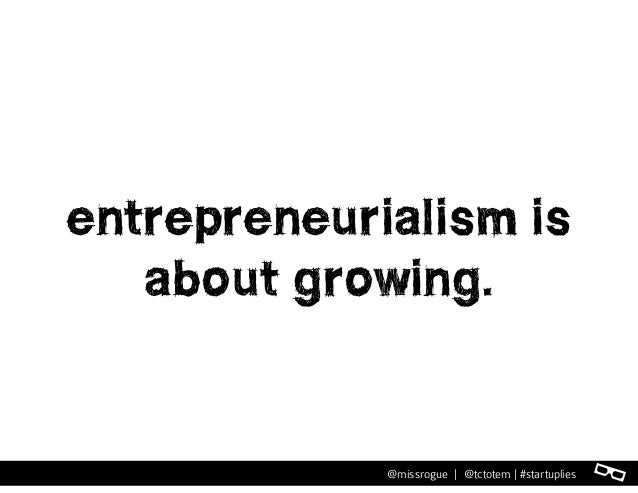l@missrogue | @tctotem | #startuplies entrepreneurialism is about growing.