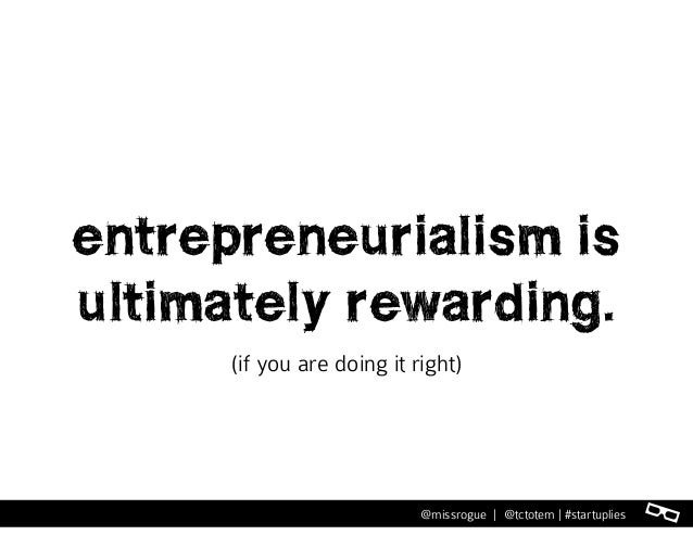 l@missrogue   @tctotem   #startuplies entrepreneurialism is ultimately rewarding. (if you are doing it right)