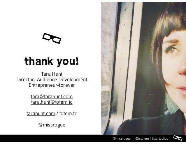 l@missrogue | @tctotem | #startuplies thank you! Tara Hunt Director, Audience Development Entrepreneur-forever tara@tarahu...
