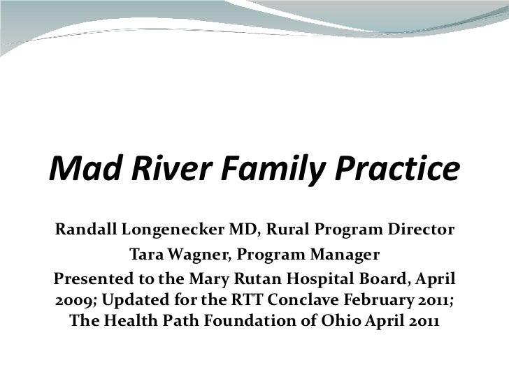 Mad River Family Practice Randall Longenecker MD, Rural Program Director Tara Wagner, Program Manager Presented to the Mar...