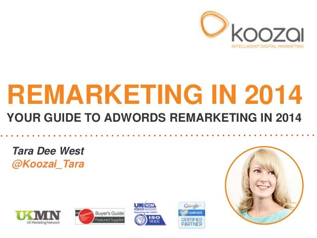 Tara Dee West @Koozai_Tara REMARKETING IN 2014 YOUR GUIDE TO ADWORDS REMARKETING IN 2014