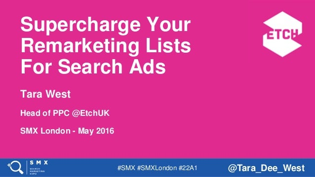 #SMX #SMXLondon #22A1 @Tara_Dee_West Supercharge Your Remarketing Lists For Search Ads Tara West Head of PPC @EtchUK SMX L...