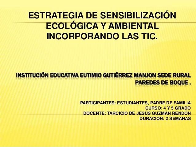 ESTRATEGIA DE SENSIBILIZACIÓN       ECOLÓGICA Y AMBIENTAL       INCORPORANDO LAS TIC.INSTITUCIÓN EDUCATIVA EUTIMIO GUTIÉRR...