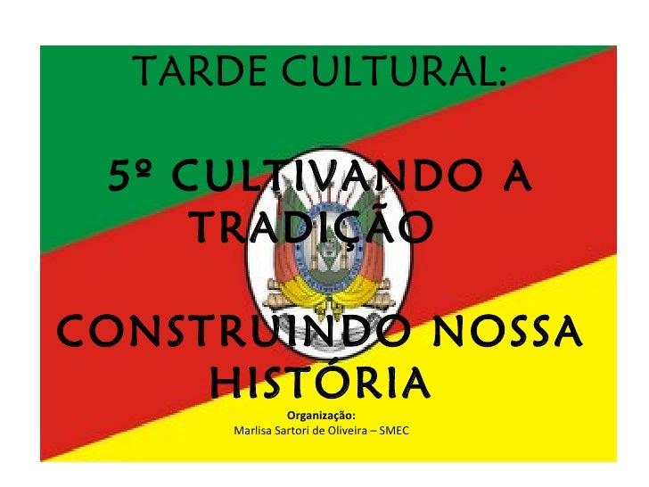 TARDE CULTURAL: 5º CULTIVANDO A TRADIÇÃO  CONSTRUINDO NOSSA HISTÓRIA Organização: Marlisa Sartori de Oliveira – SMEC
