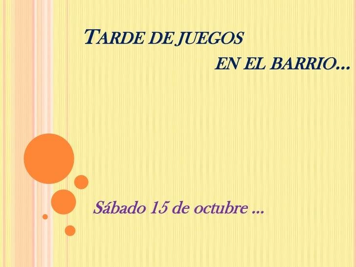 TARDE DE JUEGOS                EN EL BARRIO… Sábado 15 de octubre …