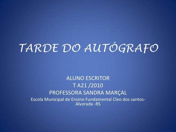 TARDE DO AUTÓGRAFO<br />ALUNO ESCRITOR <br />T A21 /2010<br />PROFESSORA SANDRA MARÇAL<br />Escola Municipal de Ensino Fun...