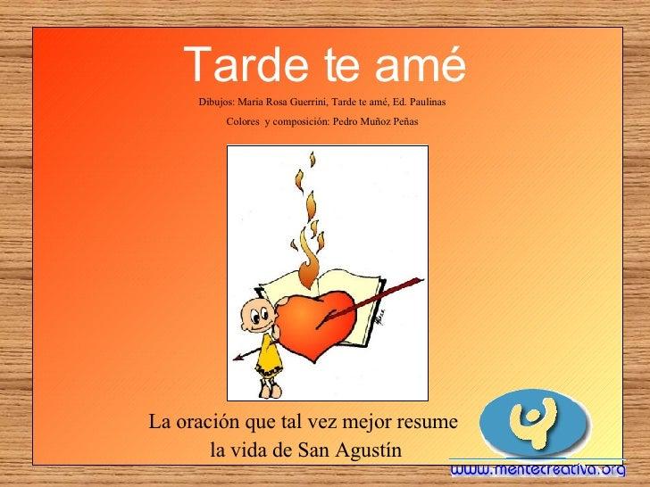 Tarde te amé <ul><li>La oración que tal vez mejor resume  </li></ul><ul><li>la vida de San Agustín </li></ul>Dibujos: Mari...