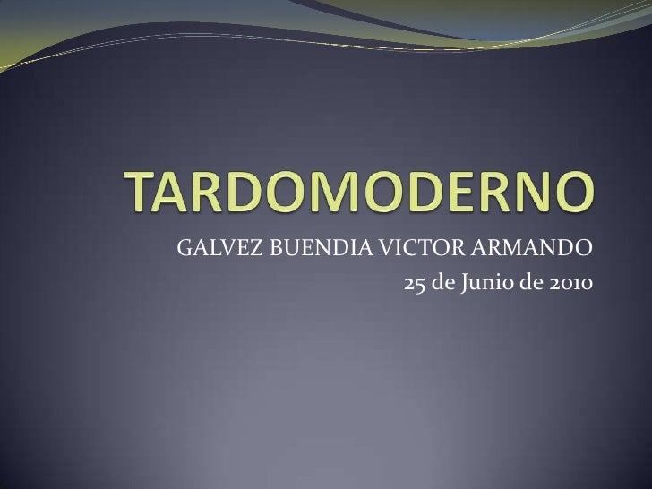 TARDOMODERNO<br />GALVEZ BUENDIA VICTOR ARMANDO<br />25 de Junio de 2010<br />