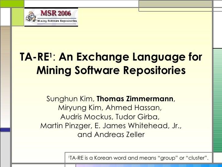 TA-RE 1 :  An Exchange Language for Mining Software Repositories   Sunghun Kim,  Thomas Zimmermann , Miryung Kim, Ahmed Ha...